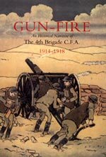Gun Fire. An Historical Narrative of the 4th Brigade, Canadian Field Artillery 1914 - 1918 by Lt J A MacDonald.
